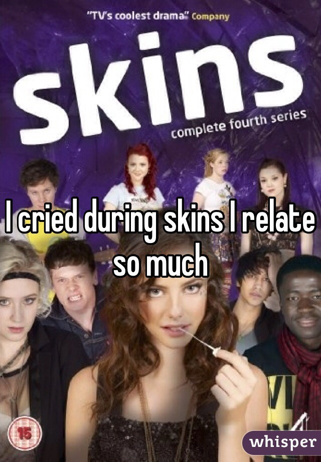 I cried during skins I relate so much