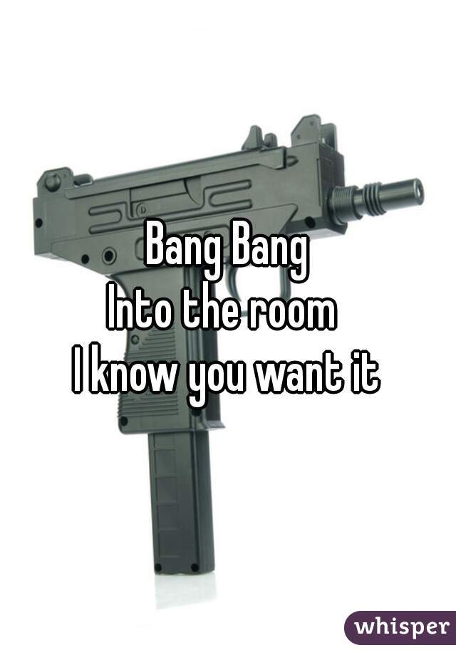 Bang Bang  Into the room   I know you want it