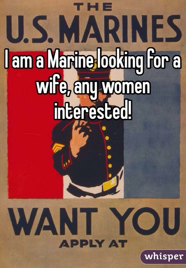 I am a Marine looking for a wife, any women interested!