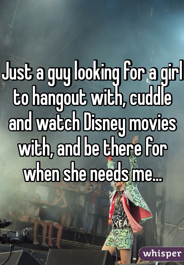 Just a guy looking for a girl to hangout with, cuddle and watch Disney movies with, and be there for when she needs me...