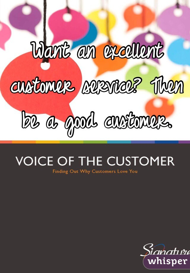 Want an excellent customer service? Then be a good customer.