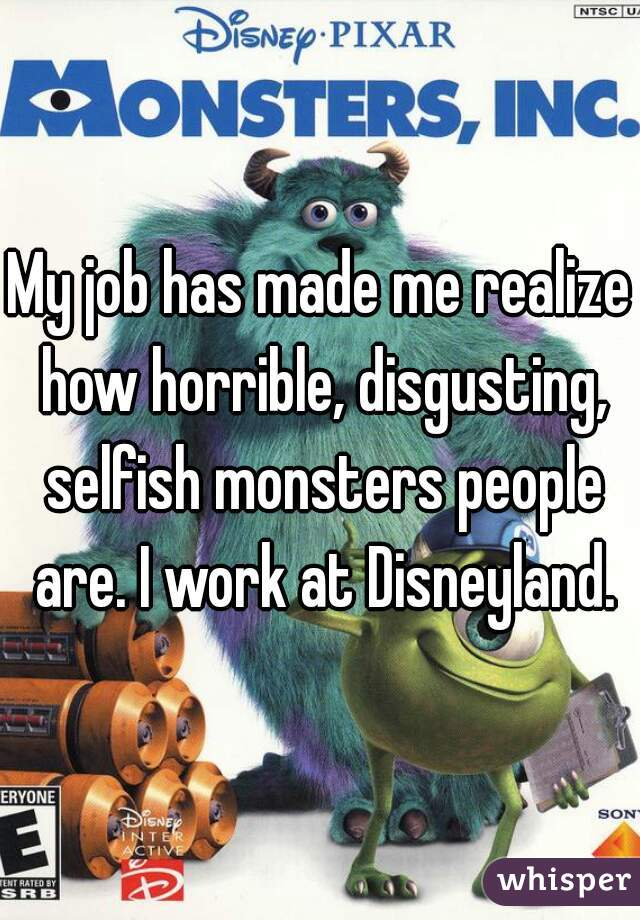 My job has made me realize how horrible, disgusting, selfish monsters people are. I work at Disneyland.