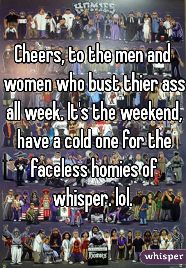 Cheers, to the men and women who bust thier ass all week. It's the weekend, have a cold one for the faceless homies of whisper. lol.