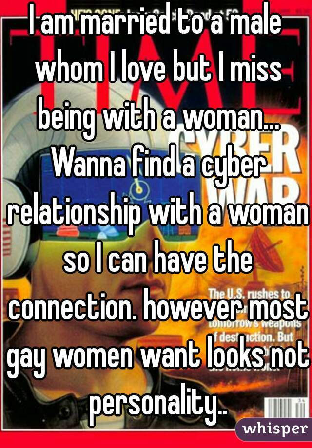 I am married to a male whom I love but I miss being with a woman... Wanna find a cyber relationship with a woman so I can have the connection. however most gay women want looks not personality..
