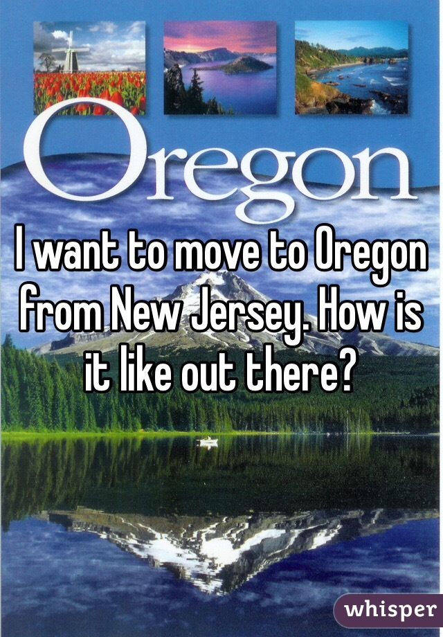 I want to move to Oregon from New Jersey. How is it like out there?