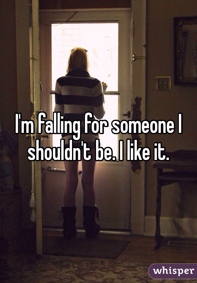 I'm falling for someone I shouldn't be. I like it.