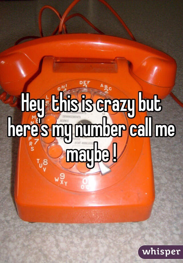 Hey  this is crazy but here's my number call me maybe !