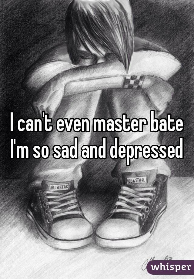 I can't even master bate I'm so sad and depressed