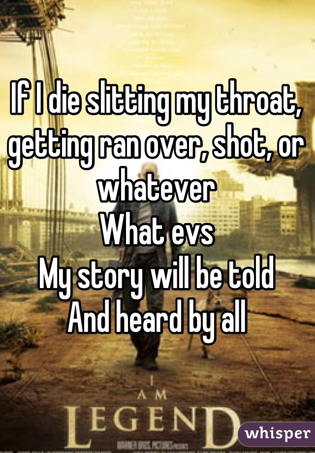 If I die slitting my throat, getting ran over, shot, or whatever  What evs  My story will be told  And heard by all