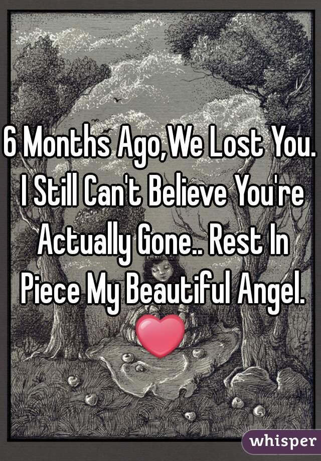 6 Months Ago,We Lost You. I Still Can't Believe You're Actually Gone.. Rest In Piece My Beautiful Angel. ❤