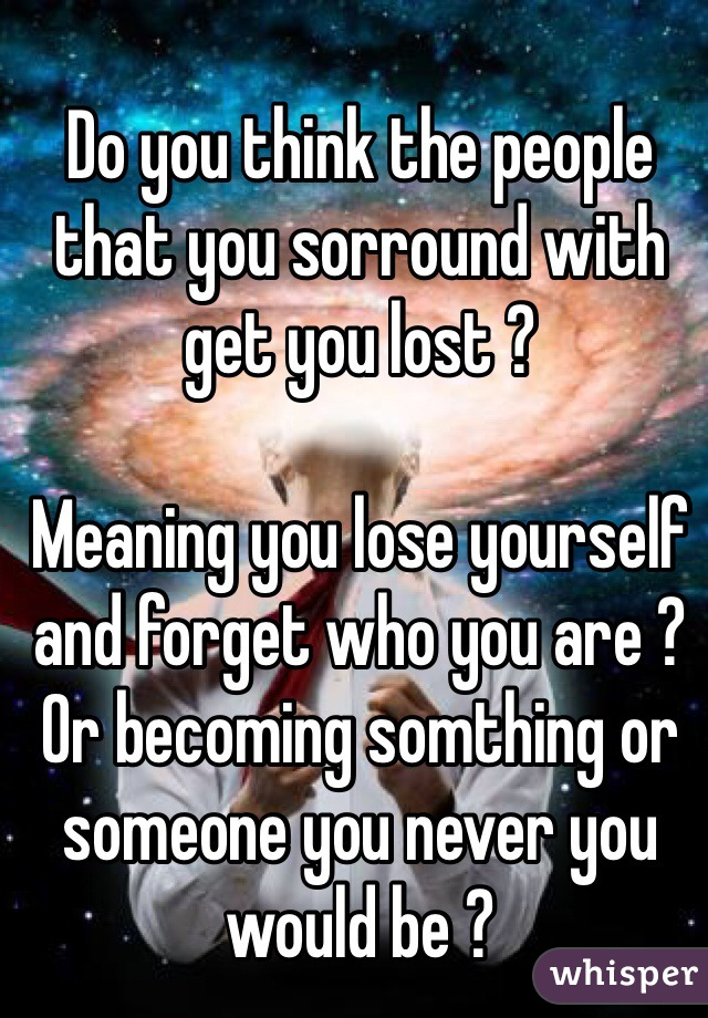 Do you think the people that you sorround with get you lost ?  Meaning you lose yourself and forget who you are ? Or becoming somthing or someone you never you would be ?