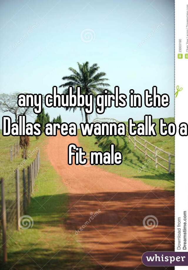 any chubby girls in the Dallas area wanna talk to a fit male