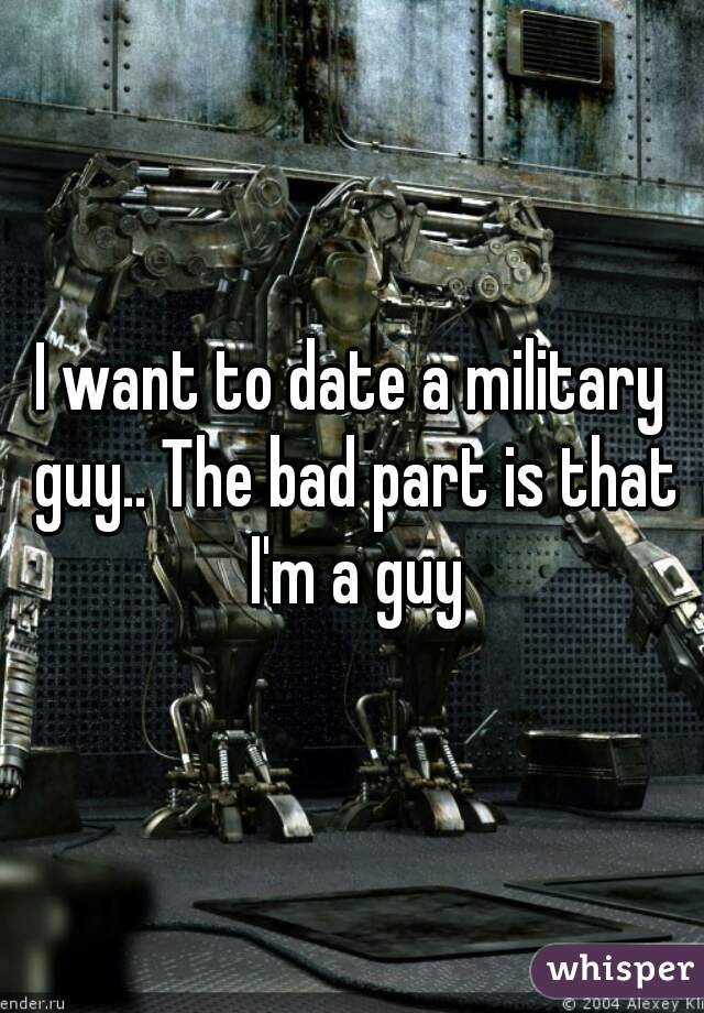 I want to date a military guy.. The bad part is that I'm a guy