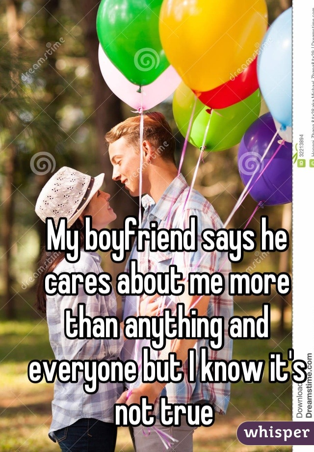 My boyfriend says he cares about me more than anything and everyone but I know it's not true