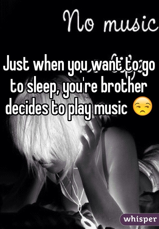Just when you want to go to sleep, you're brother decides to play music 😒