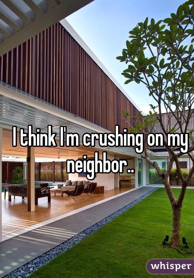 I think I'm crushing on my neighbor..