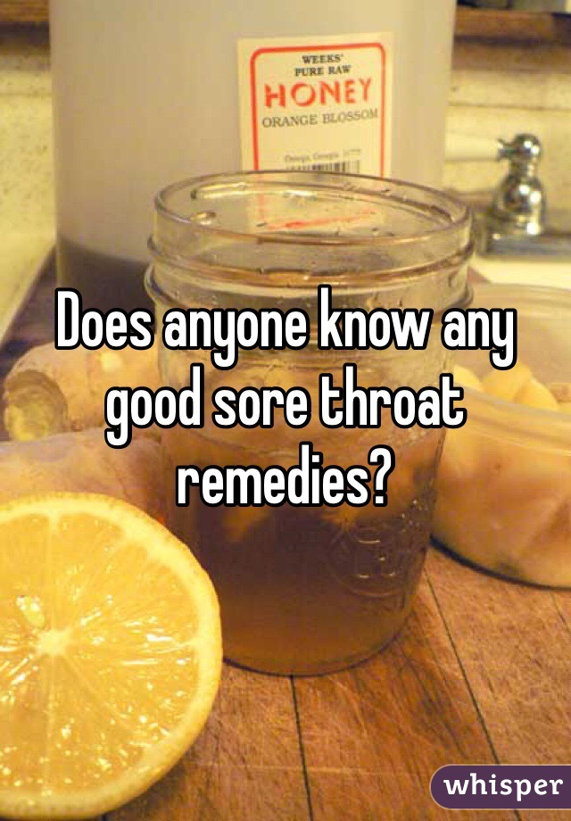 Does anyone know any good sore throat remedies?