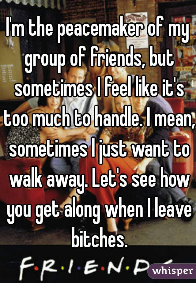 I'm the peacemaker of my group of friends, but sometimes I feel like it's too much to handle. I mean, sometimes I just want to walk away. Let's see how you get along when I leave bitches.