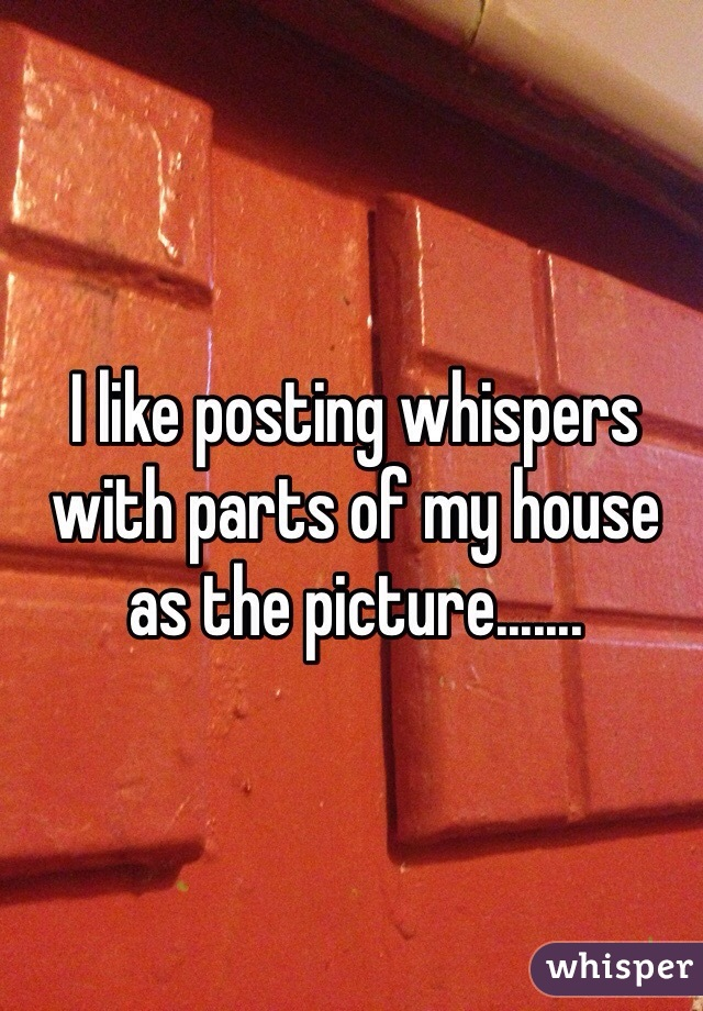 I like posting whispers with parts of my house as the picture.......