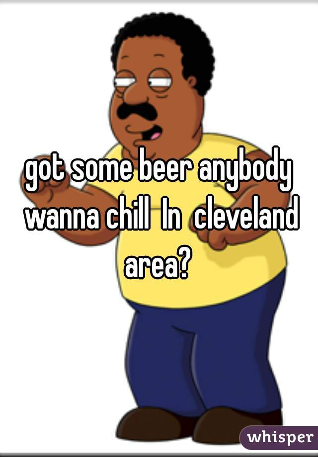 got some beer anybody wanna chill  In  cleveland area?