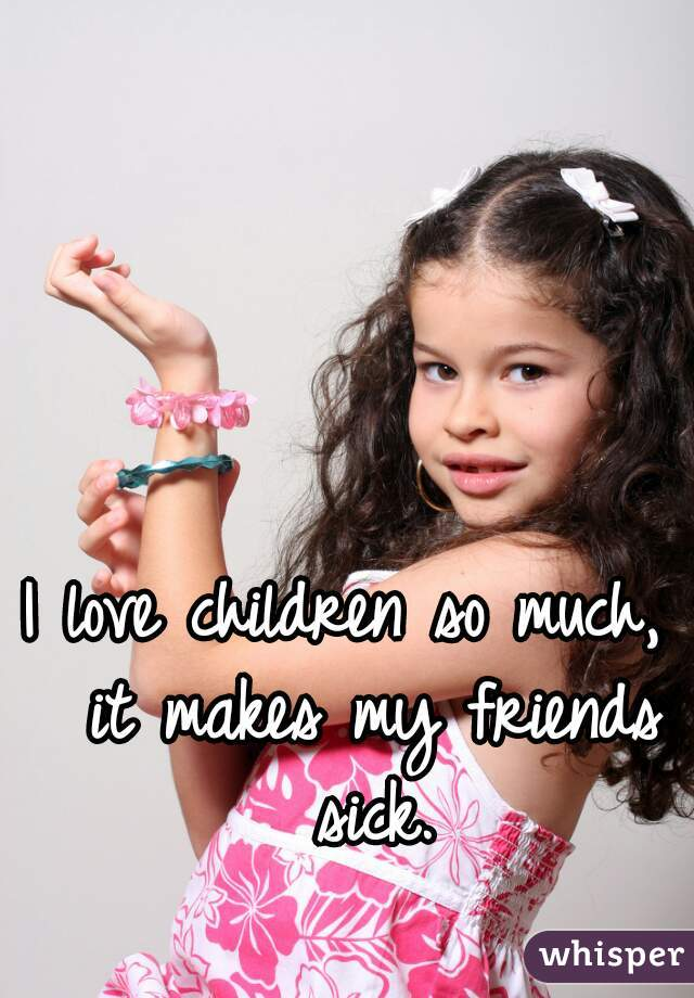 I love children so much,  it makes my friends sick.
