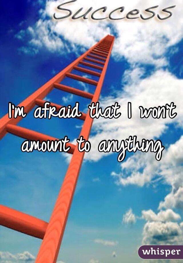 I'm afraid that I won't amount to anything