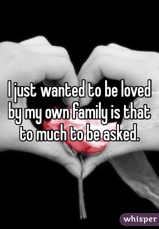 I just wanted to be loved by my own family is that to much to be asked.