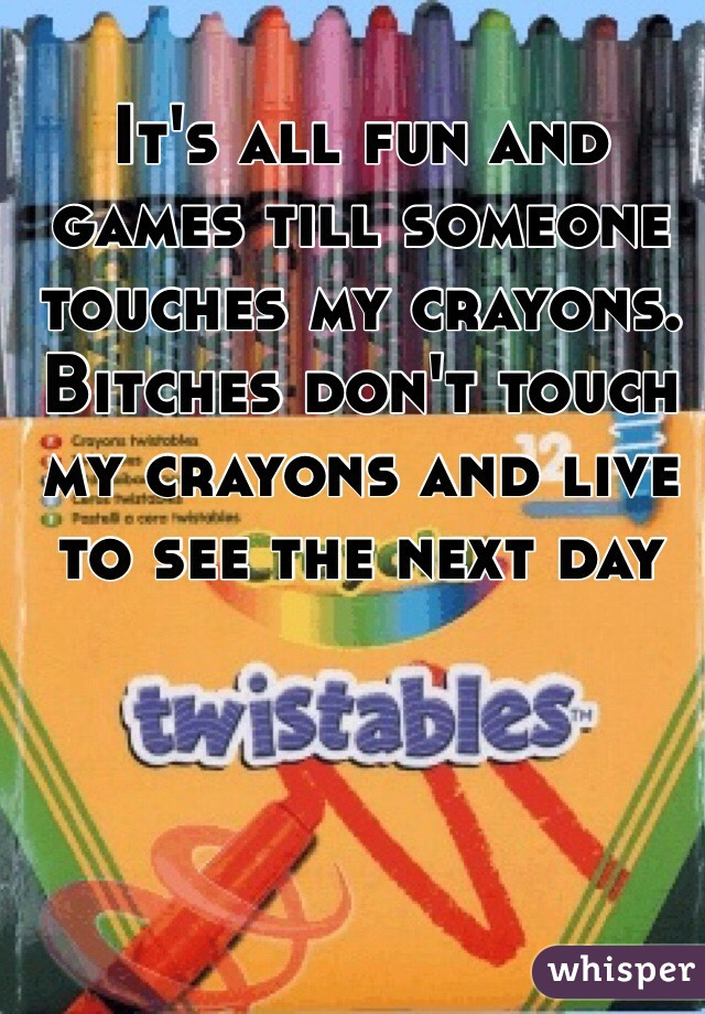 It's all fun and games till someone touches my crayons. Bitches don't touch my crayons and live to see the next day