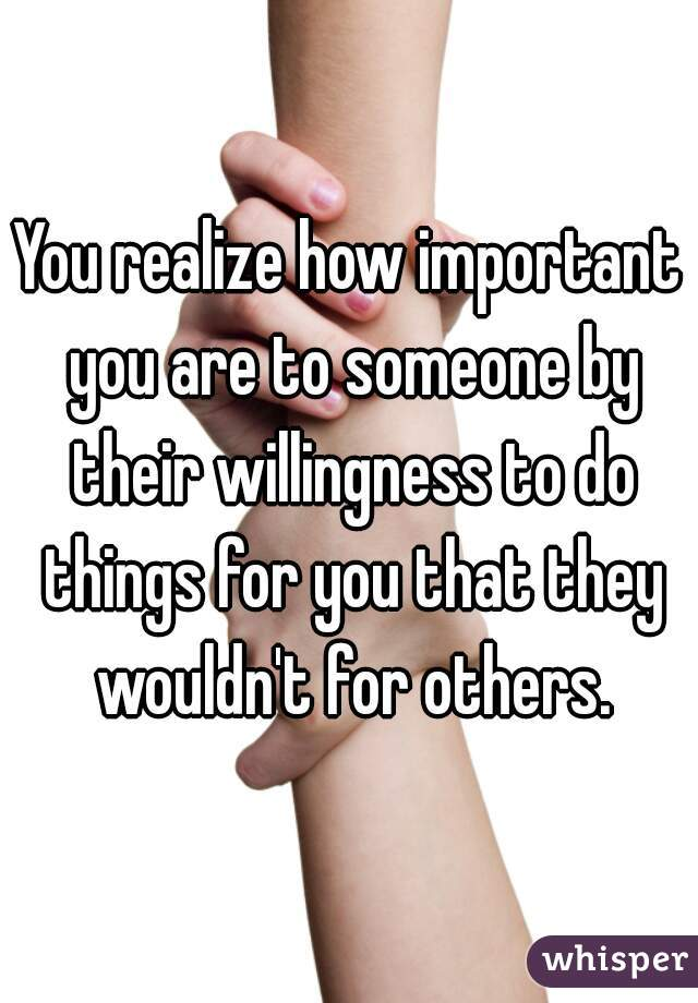 You realize how important you are to someone by their willingness to do things for you that they wouldn't for others.