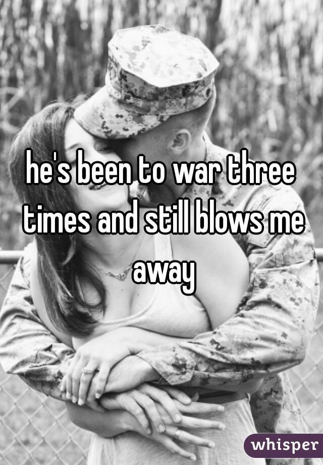 he's been to war three times and still blows me away