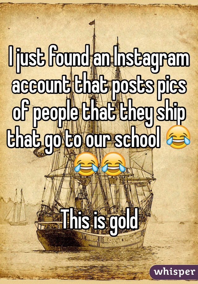 I just found an Instagram account that posts pics of people that they ship that go to our school 😂😂😂  This is gold