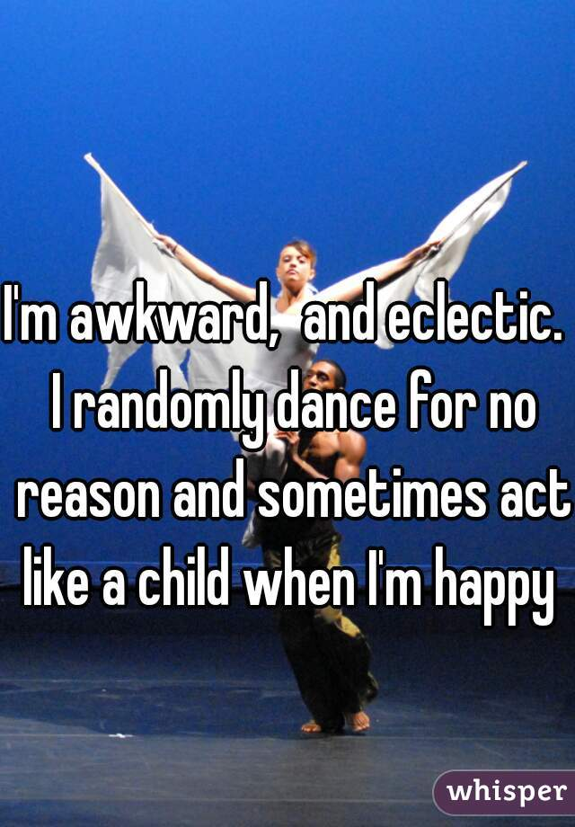 I'm awkward,  and eclectic.  I randomly dance for no reason and sometimes act like a child when I'm happy