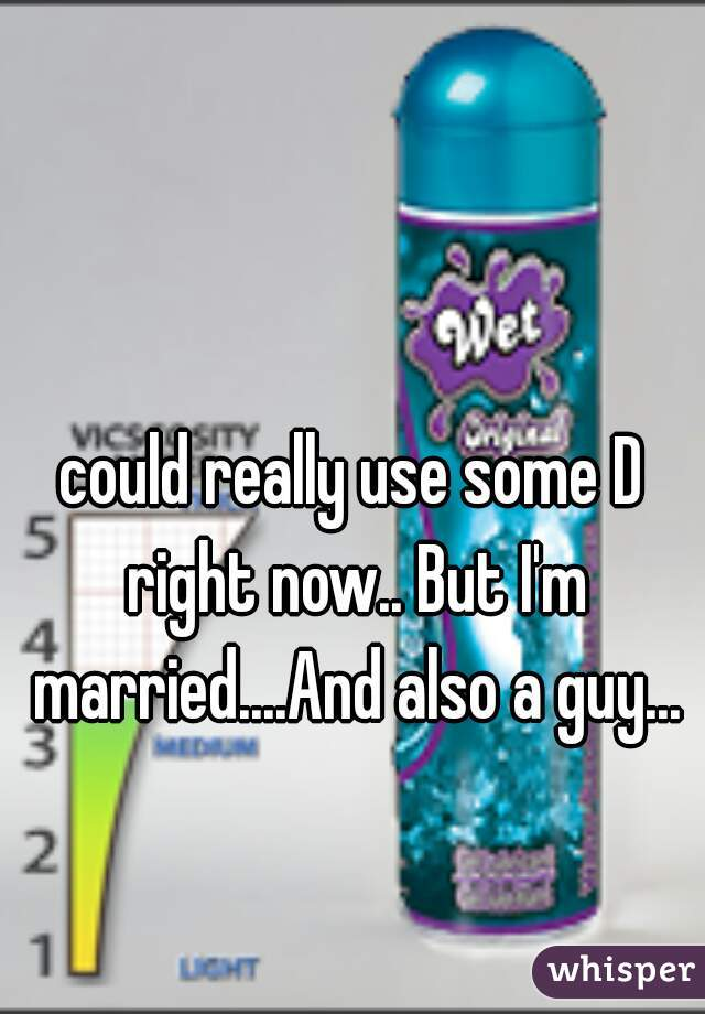 could really use some D right now.. But I'm married....And also a guy...