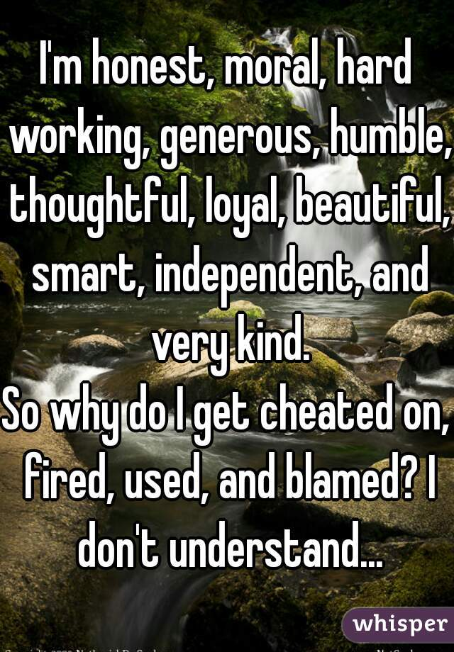 I'm honest, moral, hard working, generous, humble, thoughtful, loyal, beautiful, smart, independent, and very kind. So why do I get cheated on, fired, used, and blamed? I don't understand...