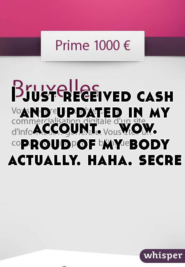 I just received cash and updated in my account.   wow. proud of my body actually. haha. secret