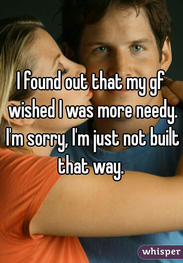 I found out that my gf wished I was more needy. I'm sorry, I'm just not built that way.
