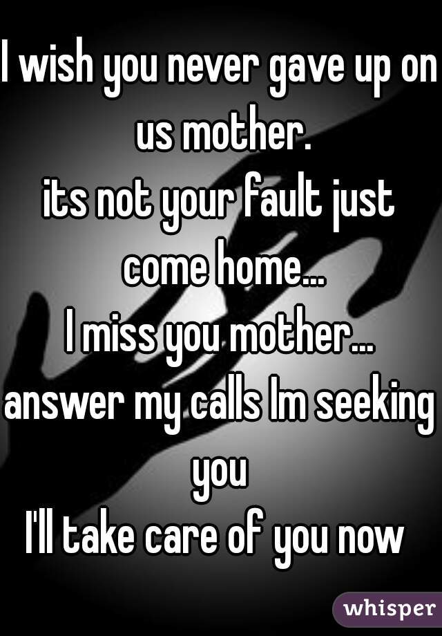 I wish you never gave up on us mother. its not your fault just come home... I miss you mother... answer my calls Im seeking you  I'll take care of you now