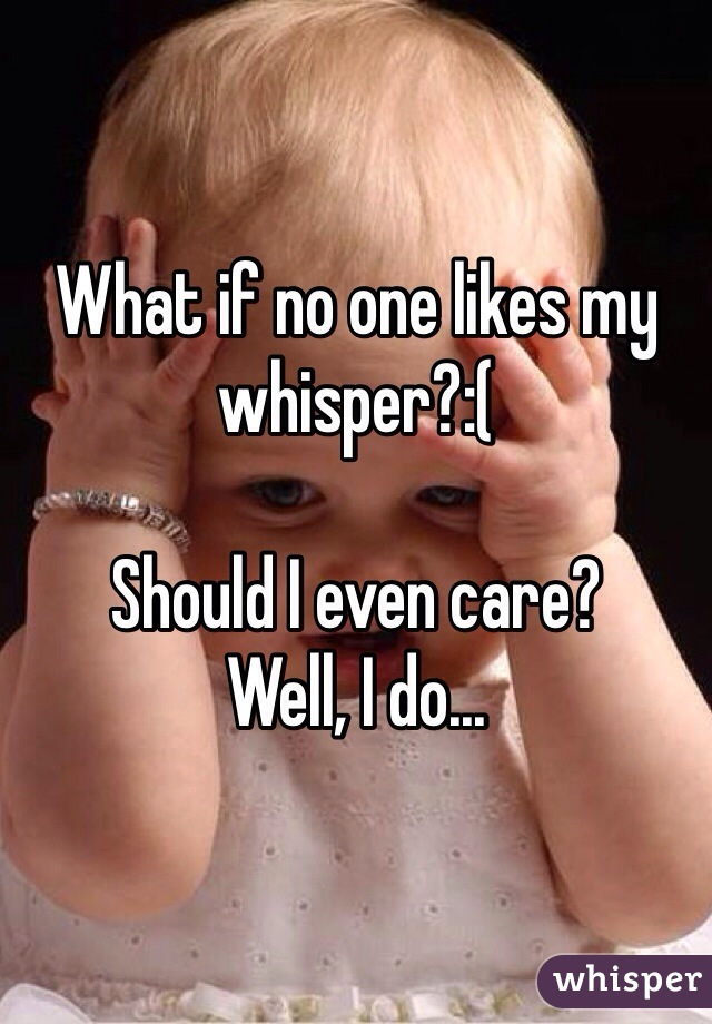 What if no one likes my whisper?:(   Should I even care? Well, I do...