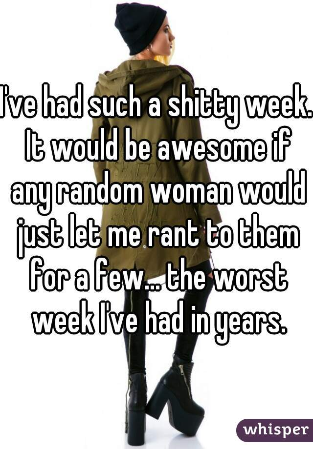 I've had such a shitty week. It would be awesome if any random woman would just let me rant to them for a few... the worst week I've had in years.