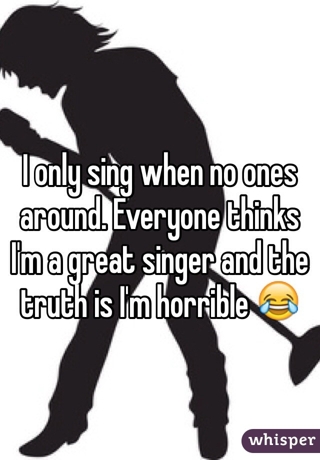 I only sing when no ones around. Everyone thinks I'm a great singer and the truth is I'm horrible 😂