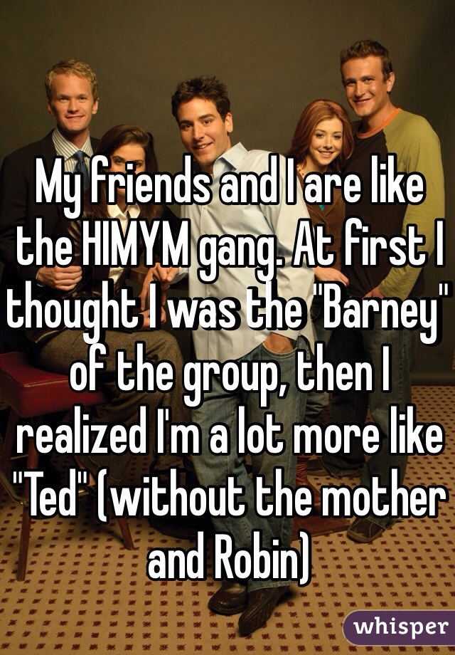 "My friends and I are like the HIMYM gang. At first I thought I was the ""Barney"" of the group, then I realized I'm a lot more like ""Ted"" (without the mother and Robin)"