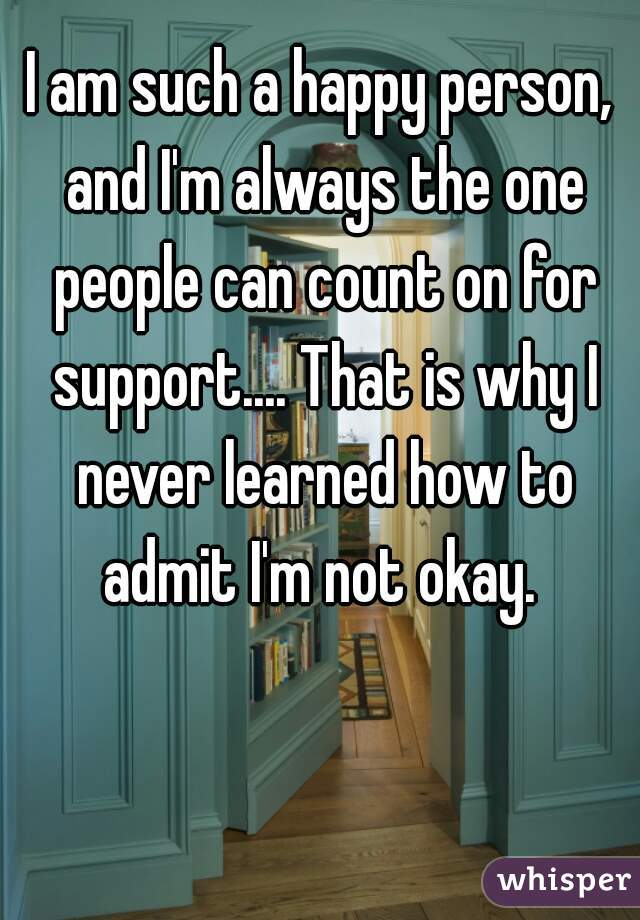I am such a happy person, and I'm always the one people can count on for support.... That is why I never learned how to admit I'm not okay.