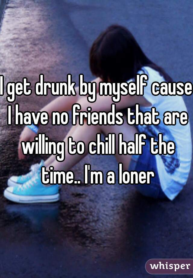 I get drunk by myself cause I have no friends that are willing to chill half the time.. I'm a loner