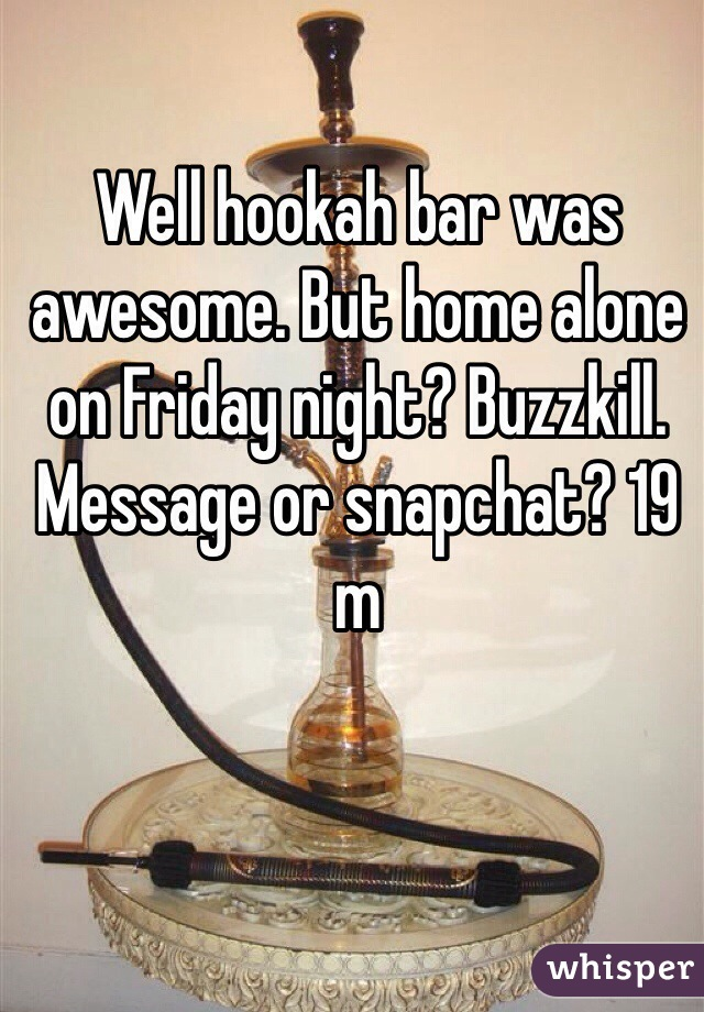 Well hookah bar was awesome. But home alone on Friday night? Buzzkill. Message or snapchat? 19 m