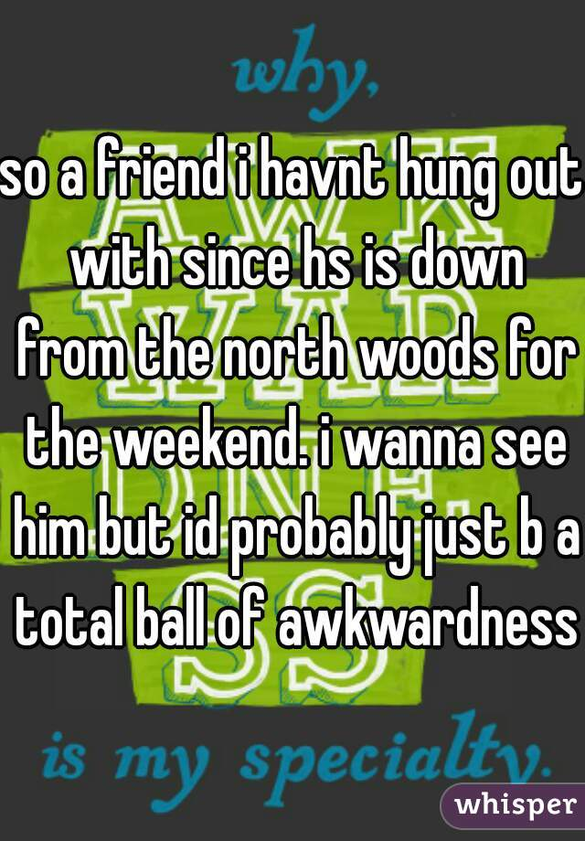 so a friend i havnt hung out with since hs is down from the north woods for the weekend. i wanna see him but id probably just b a total ball of awkwardness