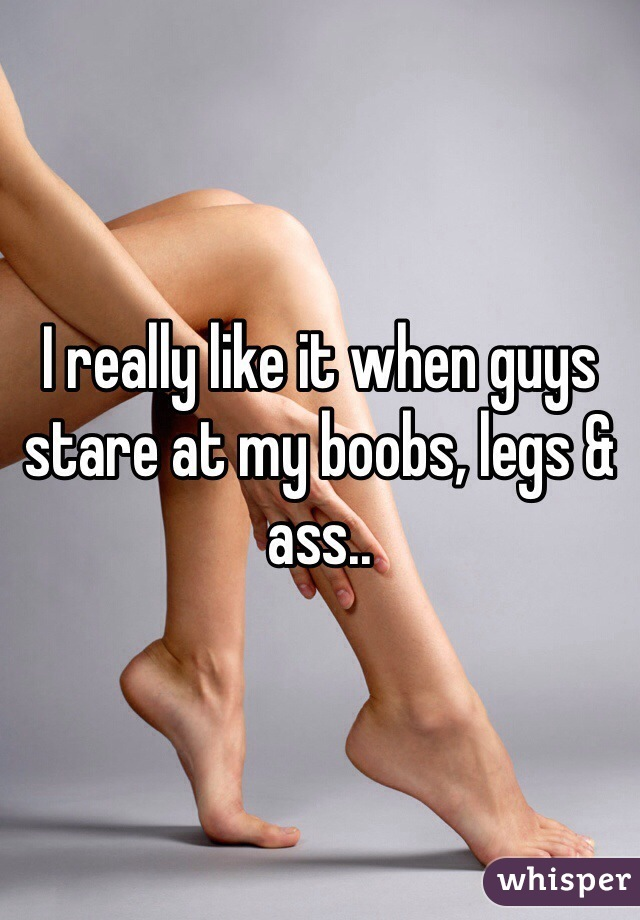 I really like it when guys stare at my boobs, legs & ass..