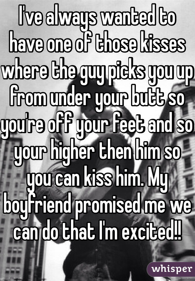 I've always wanted to have one of those kisses where the guy picks you up from under your butt so you're off your feet and so your higher then him so you can kiss him. My boyfriend promised me we can do that I'm excited!!