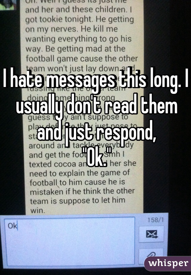 """I hate messages this long. I usually don't read them and just respond,  """"Ok."""""""
