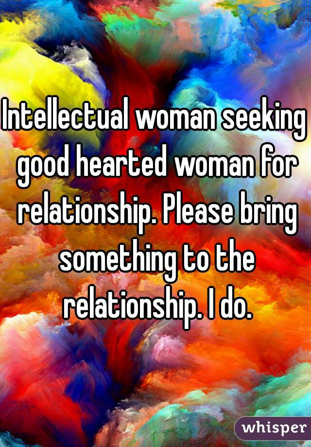 Intellectual woman seeking good hearted woman for relationship. Please bring something to the relationship. I do.