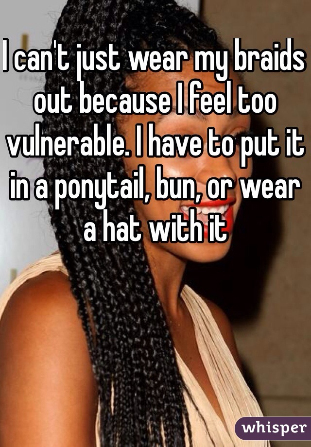 I can't just wear my braids out because I feel too vulnerable. I have to put it in a ponytail, bun, or wear a hat with it